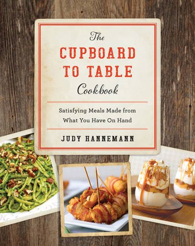 The Cupboard to Table Cookbook: Satisfying Meals Made from What you Have on Hand by Judy Hannemann