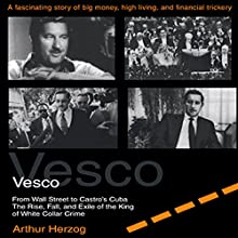 Vesco from Wall Street to Castro's Cuba: The Rise, Fall, and Exile of the King of White Collar Crime Audiobook by Arthur Herzog III Narrated by Brian Allard