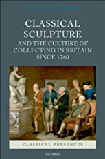 Classical Sculpture and the Culture of Collecting in Britain since 1760 (Classical Presences)