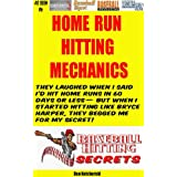 Home Run Hitting Mechanics - They Laughed When I Said I'd Hit Home Runs in 60 days or less -- But When I Started Hitting like Bryce Harper, They Begged Me For My Secret! ~ Dan Ketchersid