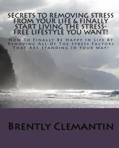 Secrets To Removing Stress From Your Life & Finally Start Living The Stress-Free Lifestyle You Want!: How To Finally Be Happy In Life By Removing All ... Stress Factors That Are Standing In Your Way!