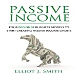 Passive Income: Four Beginner Business Models to Start Creating Passive Income Online | Elliot J. Smith
