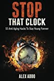 Stop That Clock ; 55 Anti Aging Hacks To Stay Young Forever: (Anti Aging Diet, Anti Aging Secrets,Anti Aging Drugs) (Fitness Book 1) (Volume 1)