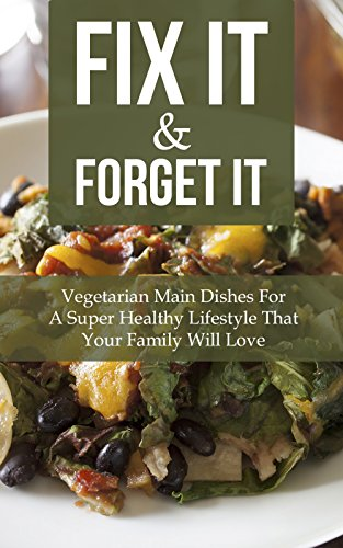 Fix It & Forget It: Vegetarian Main Dishes For A Super Healthy Lifestyle That Your Family Will Love by Jamie Thornton