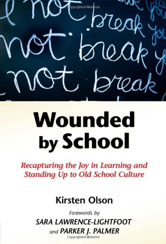 Wounded by School: Recapturing the Joy in Learning and Standing Up to Old School Culture: Kirsten Olson, Sara Lawrence-Lightfoot, Parker J. Palmer: 9780807749555: Amazon.com: Books