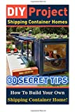 DIY Project: Shipping Container Homes: 30 Secret Tips How To Build Your Own Shipping Container Home!: tiny house living, shipping container, shipping ... construction, shipping container designs)