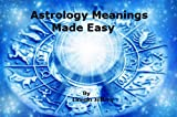 Astrology Meanings Made Easy:Signs And Meanings, House Meanings, Aspect Meanings.