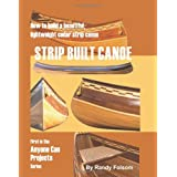 Strip Built Canoe: How to build a beautiful, lightweight, cedar strip canoe ~ Randy Folsom