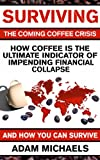 Surviving The Coming Coffee Crisis: How Coffee Is The Ultimate Indicator Of Impending Financial Collapse, And How You Can Survive