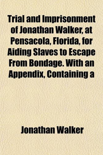 Trial and Imprisonment of Jonathan Walker, at Pensacola, Florida, for Aiding Slaves to Escape From Bondage. With an Appendix, Containing a