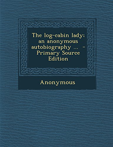 The Log-Cabin Lady; An Anonymous Autobiography ... - Primary Source Edition
