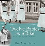 Dot May Dunn Twelve Babies on a Bike: Diary of a Pupil Midwife
