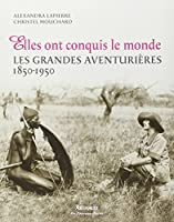 Elles ont conquis le monde : Les grandes aventurières 1850-1950