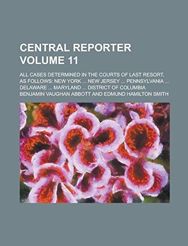 Central Reporter; All Cases Determined in the Courts of Last Resort, as Follows: New York ... New Jersey ... Pennsylvania ... Delaware ... Maryland ... District of Columbia Volume 11