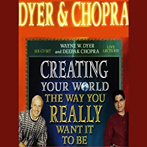 Creating Your World the Way You Really Want it to Be | [Dr. Wayne W. Dyer, Deepak Chopra]