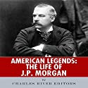 American Legends: The Life of J. P. Morgan Audiobook by  Charles River Editors Narrated by Austin Downey