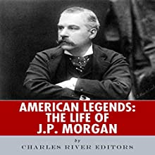 American Legends: The Life of J. P. Morgan (       UNABRIDGED) by Charles River Editors Narrated by Austin Downey