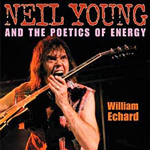 Neil Young and the Poetics of Energy: Musical Meaning and Interpretation | [William Echard]