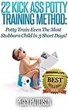 22 Kick Ass Potty Training Method: Potty Train Even The Most Stubborn Child in 3 Short Days! (English Edition)