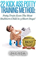 22 Kick Ass Potty Training Method: Potty Train Even The Most Stubborn Child in 3 Short Days! (English Edition)