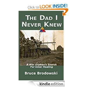 Free Kindle Book: The Dad I Never Knew, A War Orphan's Search for Inner Healing, by Bruce Brodowski. Publisher: Carolinas Ecumenical Healing Ministries (September 7, 2012)