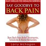 Say Goodbye To Back Pain - Best Back Pain Relief Treatments, Solutions & Home Remedies (Say Hello To Health Series)by Larry Mchagan