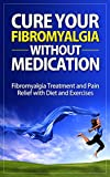 Cure Your Fibromyalgia without Medication: Fibromyalgia Treatment and Pain Relief with Diet and Exercises