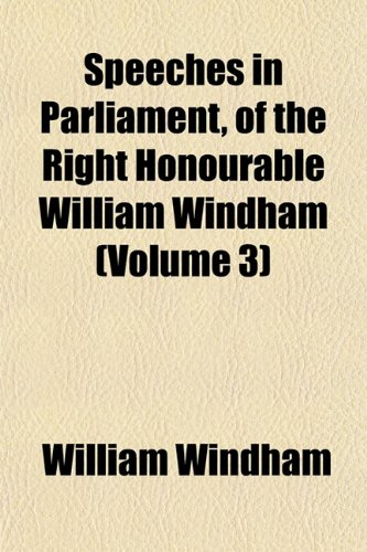 Speeches in Parliament, of the Right Honourable William Windham (Volume 3)
