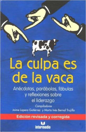 La Culpa Es De La Vaca: Anecdotas, Parabolas, Fabulas y Reflexiones sobre el Liderazgo (Spanish Edition)