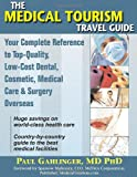 The Medical Tourism Travel Guide: Your Complete Reference to Top-Quality, Low-Cost Dental, Cosmetic, Medical Care & Surgery Overseas
