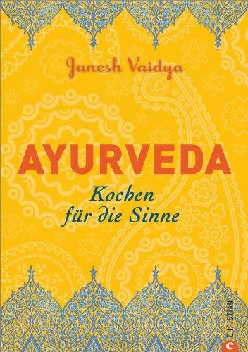 Ayurveda Küche für zuhause: Kochen für die Sinne. Die wichtigsten ayurvedischen Grundregeln und über 80 Rezepte in einem Kochbuch. Typengerecht ernähren im Sinne der indischen Lehre
