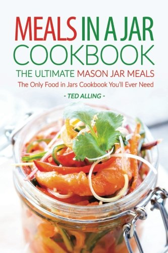 Meals in A Jar Cookbook - The Ultimate Mason Jar Meals: The Only Food in Jars Cookbook You'll Ever Need - Ted Alling