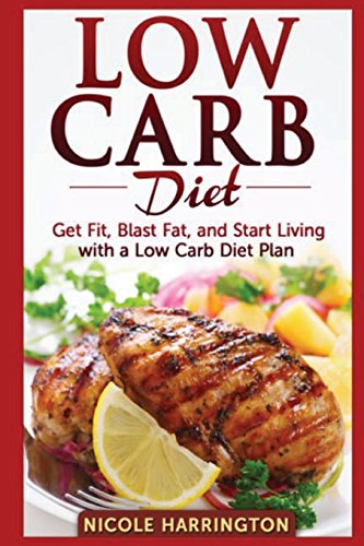 Low Carb Diet: Get Fit, Blast Fat, and Start Living with a Low Carb Diet Plan
