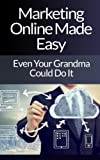 Marketing Online Made Easy – Even Your Grandma Could Do It (Internet Marketing, Internet Marketing Books, Internet Marketing Business, Internet Marketing Ebook, Internet Marketing Guide)