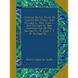 Cronicas De Los Reyes De Castilla Don Pedro, Don Enrique Ii, Don Juan I, Don Enrique Iii: Que Contiene Las De...