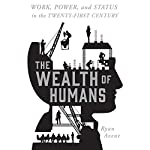 The Wealth of Humans: Work, Power, and Status in the Twenty-first Century Work, Power, and Status in the Twenty-first Century | Ryan Avent