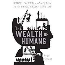 The Wealth of Humans: Work, Power, and Status in the Twenty-first Century Work, Power, and Status in the Twenty-first Century Audiobook by Ryan Avent Narrated by Scott Merriman
