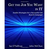 Get the Job You Want in It: Insider Strategies for a Successful Job Search Campaign ~ John McClure