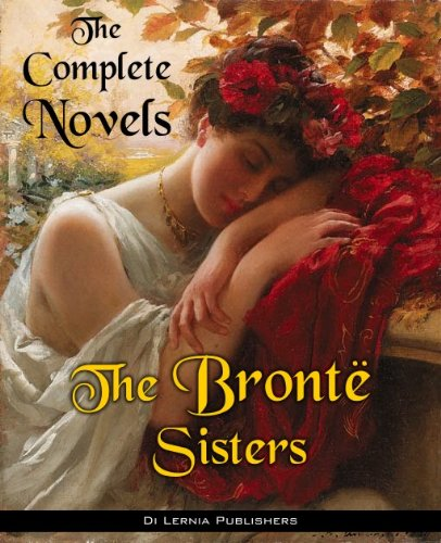 Bronte, Charlotte - The Complete Novels of the Bronte Sisters (Annotated) (English Edition)
