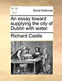 An essay toward supplying the city of Dublin with water.