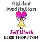 Guided Meditation for Self Worth Hörbuch von Elise Thornton Gesprochen von: Monica Thomas