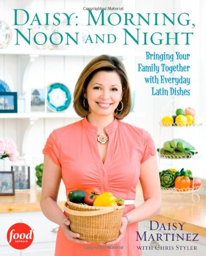 Daisy: Morning, Noon and Night: Bringing Your Family Together with Everyday Latin Dishes by Daisy Martinez