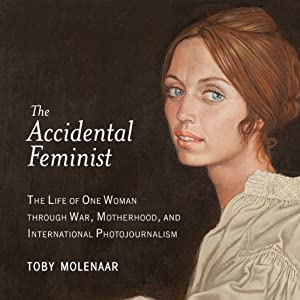 The Accidental Feminist: The Life of One Woman Through War, Motherhood, and International Photojournalism | [Toby Molenaar]