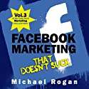 Facebook Marketing That Doesn't Suck: The Punk Rock Marketing Collection, Volume 3 (       UNABRIDGED) by Michael Rogan Narrated by Greg Zarcone