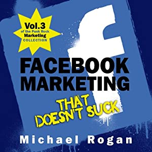 Facebook Marketing That Doesn't Suck: The Punk Rock Marketing Collection, Volume 3 | [Michael Rogan]