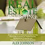 Real Estate Investing: Simple and Effective Strategies to Find Real Turn-Key Real Estate Properties for Passive Income, Marketing Your Properties and Budgeting for Your Real Estate Business | Alex Johnson
