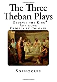 Sophocles The Three Theban Plays: Antigone - Oedipus the King - Oedipus at Colonus (Theban Plays of Sophocles - Antigone - Oedipus the King - Oedipus at Colonus)