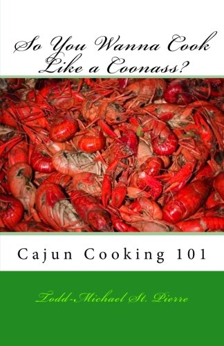 So You Wanna Cook Like a Coonass?: Cajun Cooking 101 by Todd-Michael St. Pierre, Zane Hebert