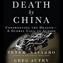 Death by China: Confronting the Dragon - A Global Call to Action (       UNABRIDGED) by Peter W. Navarro, Greg Autry Narrated by Christopher Hurt