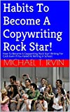 Habits To Become A Copywriting Rock Star!: How To Become A Copywriting Rock Star! Writing For Cash Even If You Failed At Writing In School. (Dream Big Stay Hungry Series)